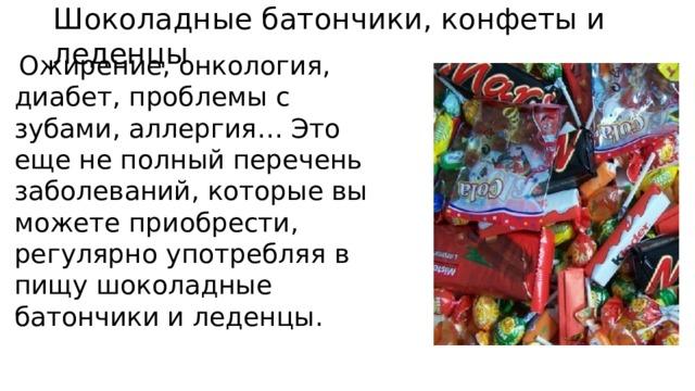 Шоколадные батончики, конфеты и леденцы  Ожирение, онкология, диабет, проблемы с зубами, аллергия… Это еще не полный перечень заболеваний, которые вы можете приобрести, регулярно употребляя в пищу шоколадные батончики и леденцы.
