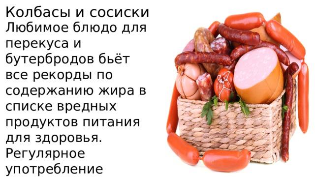 Колбасы и сосиски Любимое блюдо для перекуса и бутербродов бьёт все рекорды по содержанию жира в списке вредных продуктов питания для здоровья. Регулярное употребление колбасных изделий грозит ожирением и ухудшает работу сердца.