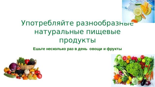 Употребляйте разнообразные натуральные пищевые продукты Ешьте несколько раз в день овощи и фрукты