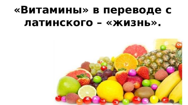 «Витамины» в переводе с латинского – «жизнь».