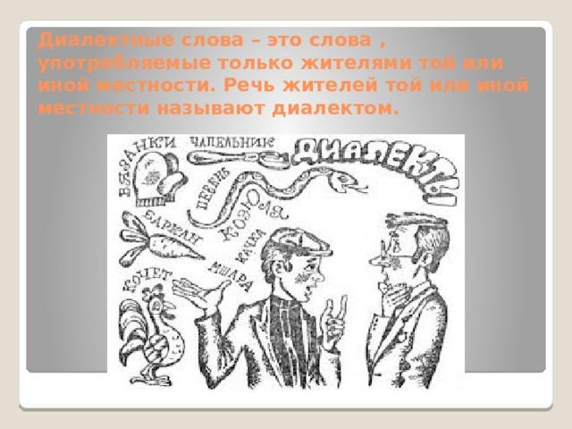 Диалектные слова – это слова , употребляемые только жителями той или иной местности. Речь жителей той или иной местности называют диалектом.