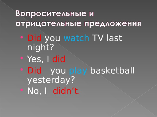 Did you watch TV last night? Yes, I did Did you play basketball yesterday? No, I didn't .