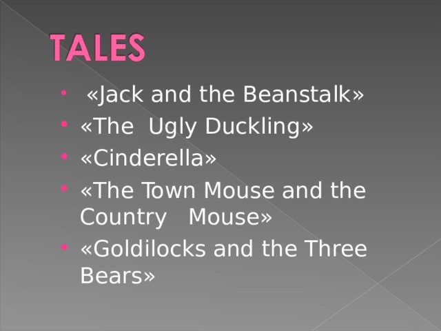 « Jack and the Beanstalk » « The  Ugly Duckling » « Cinderella » « The Town Mouse and the Country Mouse » « Goldilocks and the Three  Bears »