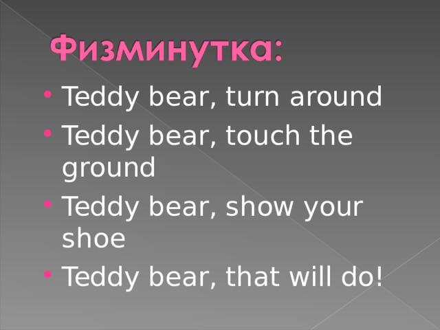 Teddy bear, turn around Teddy bear, touch the ground Teddy bear, show your shoe Teddy bear, that will do!