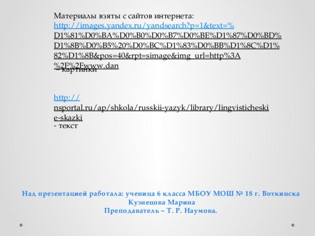 Материалы взяты с сайтов интернета: http://images.yandex.ru/yandsearch?p=1&text=% D1%81%D0%BA%D0%B0%D0%B7%D0%BE%D1%87%D0%BD%D1%8B%D0%B5%20%D0%BC%D1%83%D0%BB%D1%8C%D1%82%D1%8B&pos=40&rpt=simage&img_url=http%3A%2F%2Fwww.dan – картинки http :// nsportal.ru/ap/shkola/russkii-yazyk/library/lingvisticheskie-skazki - текст Над презентацией работала: ученица 6 класса МБОУ МОШ № 18 г. Воткинска  Кузнецова Марина Преподаватель – Т. Р. Наумова.
