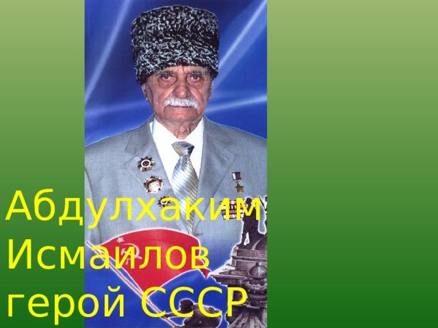Абдулхаким Исмаилов герой СССР