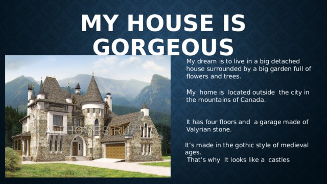 My house is gorgeous My dream is to live in a big detached house surrounded by a big garden full of flowers and trees. M y home is located outside the city in the mountains of Canada. It has four floors and a garage made of Valyrian stone. It's made in the gothic style of medieval ages.  That's why It looks like a castles