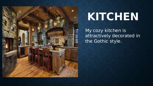 Kitchen My cozy kitchen is attractively decoratedin the Gothic style.