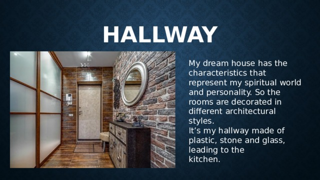 hallway My dream house has the characteristics that represent my spiritual world and personality.So the rooms are decorated in different architectural styles. It's my hallway made of plastic, stone and glass, leading to the kitchen.