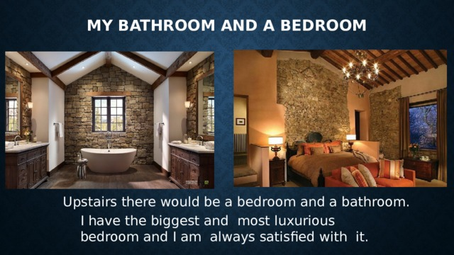 My Bathroom and a bedroom Upstairs there would be a bedroom and a bathroom. I have the biggest and most luxurious bedroom and I am always satisfied with it.