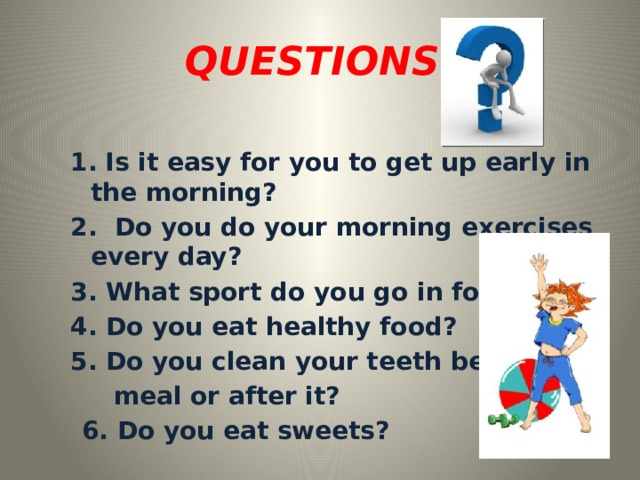 QUESTIONS: 1.  Is it easy for you to get up early in the morning? 2. Do you do your morning exercises every day? 3. What sport do you go in for? 4. Do you eat healthy food? 5. Do you clean your teeth before  meal or after it?  6. Do you eat sweets?
