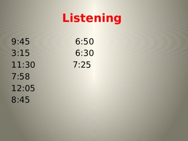 Listening 9:45 6:50 3:15 6:30 11:30 7:25 7:58 12:05 8:45