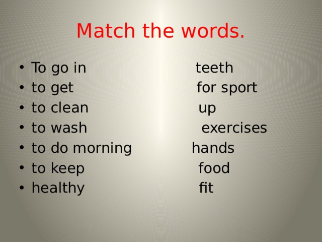 Match the words. To go in teeth to get for sport to clean up to wash exercises to do morning hands to keep food healthy fit