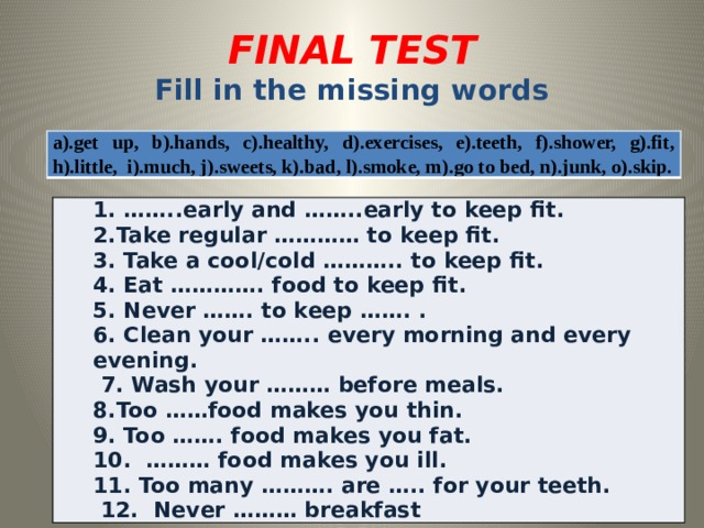 FINAL TEST  Fill in the missing words a).get up, b).hands, c).healthy, d).exercises, e).teeth, f).shower, g).fit, h).little, i).much, j).sweets, k).bad, l).smoke, m).go to bed, n).junk, o).skip. 1. ……..early and ……..early to keep fit. 2.Take regular ………… to keep fit. 3. Take a cool/cold ……….. to keep fit. 4. Eat …………. food to keep fit.   5. Never ……. to keep ……. . 6. Clean your …….. every morning and every evening.  7. Wash your ……… before meals. 8.Too ……food makes you thin. 9. Too ……. food makes you fat. 10. ……… food makes you ill. 11. Too many ………. are ….. for your teeth.  12. Never ……… breakfast
