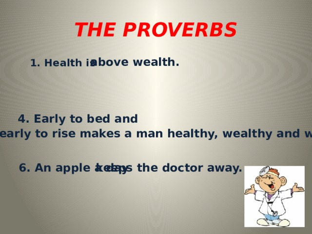 THE PROVERBS   above wealth. 1. Health is  4. Early to bed and early to rise makes a man healthy, wealthy and wise. 6. An apple a day keeps the doctor away.