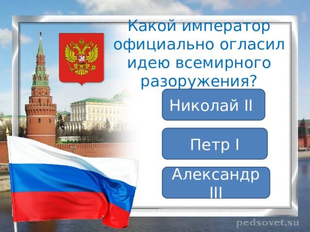 Какой император официально огласил идею всемирного разоружения? Николай II Петр I Александр III