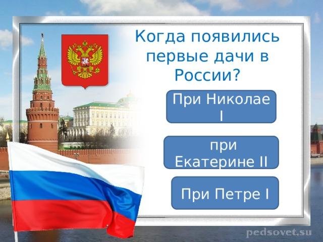 Когда появились первые дачи в России? При Николае I  при Екатерине II При Петре I