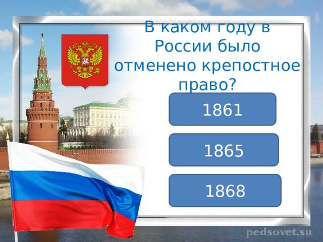В каком году в России было отменено крепостное право? 1861 1865 1868
