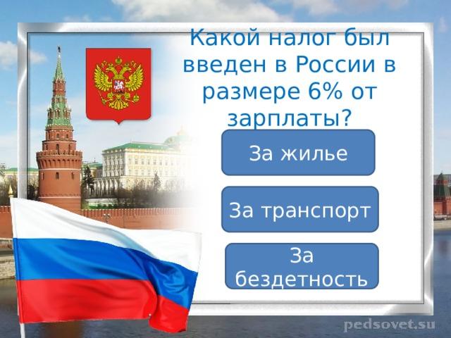 Какой налог был введен в России в размере 6% от зарплаты? За жилье За транспорт За бездетность