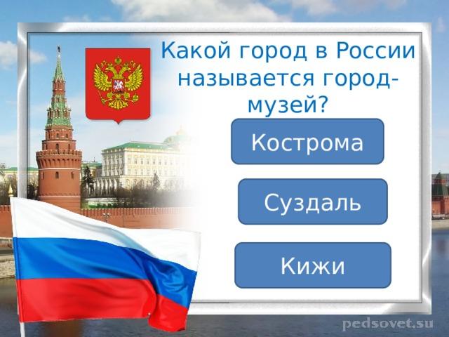 Какой город в России называется город-музей? Кострома Суздаль Кижи