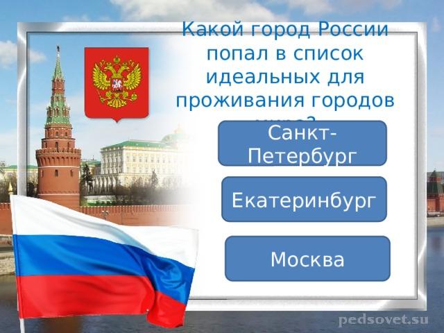 Какой город России попал в список идеальных для проживания городов мира? Санкт-Петербург Екатеринбург Москва
