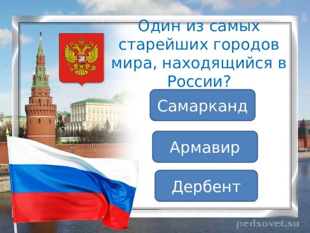 Один из самых старейших городов мира, находящийся в России? Самарканд Армавир Дербент