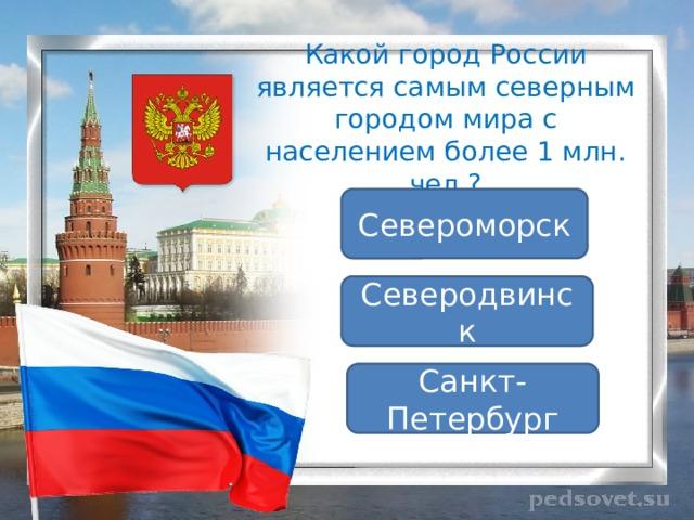 Какой город России является самым северным городом мира с населением более 1 млн. чел.? Североморск Северодвинск Санкт-Петербург