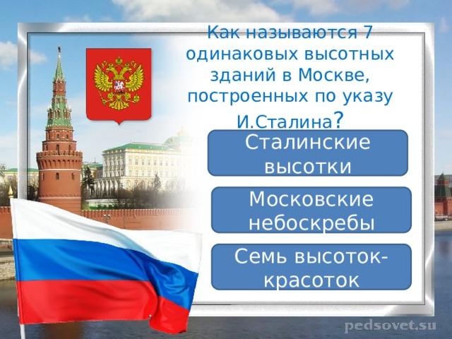 Как называются 7 одинаковых высотных зданий в Москве, построенных по указу И.Сталина ? Сталинские высотки Московские небоскребы Семь высоток-красоток