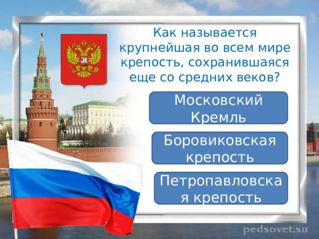 Как называется крупнейшая во всем мире крепость, сохранившаяся еще со средних веков? Московский Кремль Боровиковская крепость Петропавловская крепость