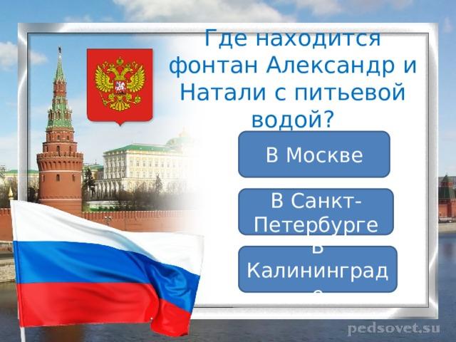 Где находится фонтан Александр и Натали с питьевой водой? В Москве В Санкт-Петербурге В Калининграде