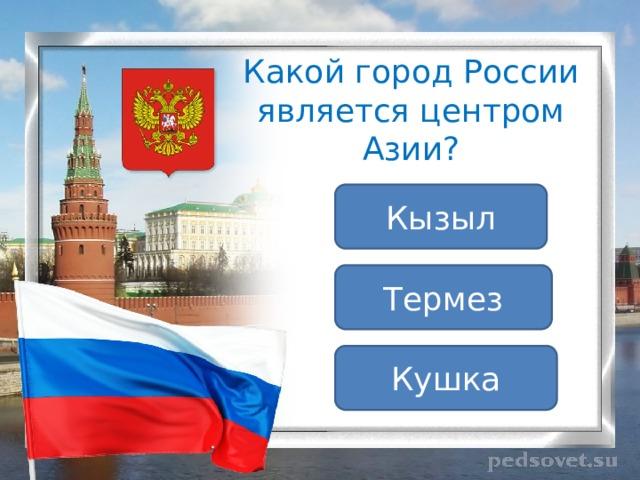 Какой город России является центром Азии? Кызыл Термез Кушка