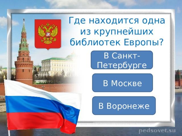 Где находится одна из крупнейших библиотек Европы? В Санкт-Петербурге В Москве В Воронеже