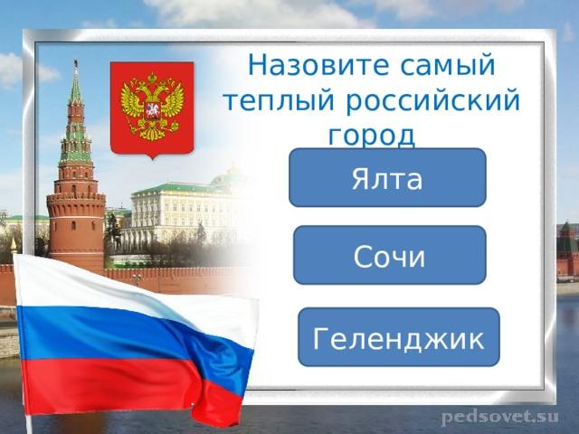 Назовите самый теплый российский город Ялта Сочи Геленджик