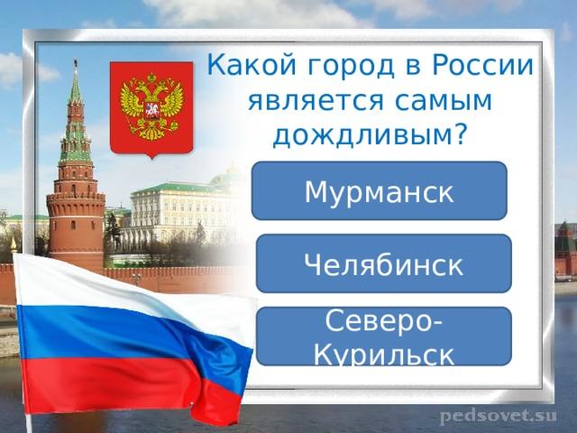 Какой город в России является самым дождливым? Мурманск Челябинск Северо-Курильск
