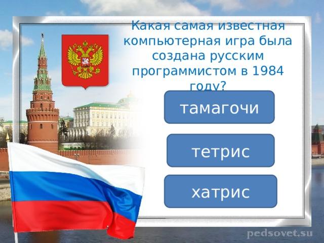 Какая самая известная компьютерная игра была создана русским программистом в 1984 году? тамагочи тетрис хатрис