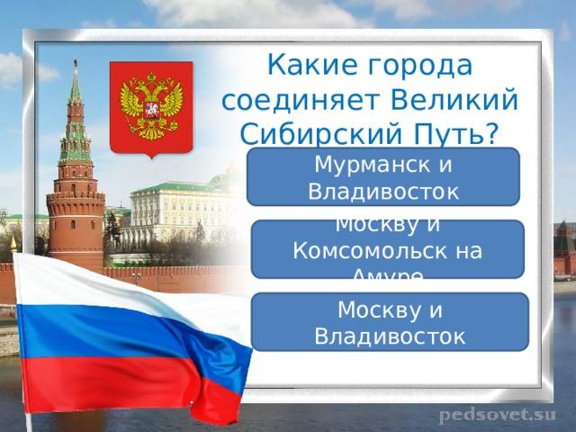 Какие города соединяет Великий Сибирский Путь? Мурманск и Владивосток Москву и Комсомольск на Амуре Москву и Владивосток
