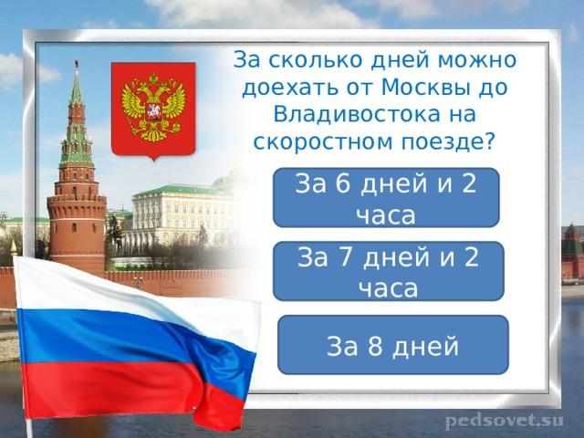 За сколько дней можно доехать от Москвы до Владивостока на скоростном поезде? За 6 дней и 2 часа За 7 дней и 2 часа За 8 дней