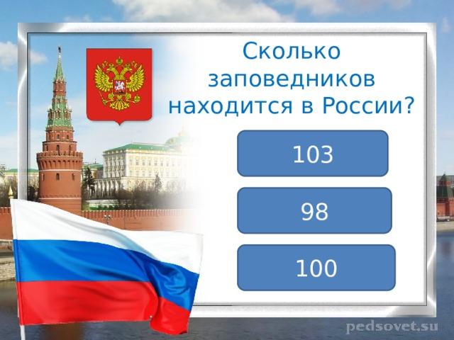 Сколько заповедников находится в России? 103 98 100