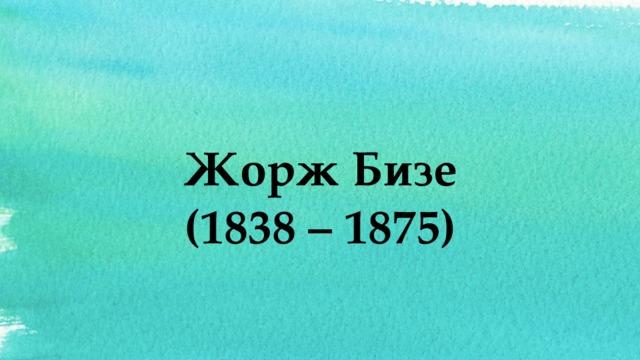 Жорж Бизе  (1838 – 1875)
