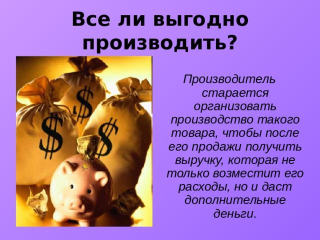 Все ли выгодно производить?  Производитель старается организовать производство такого товара, чтобы после его продажи получить выручку, которая не только возместит его расходы, но и даст дополнительные деньги.