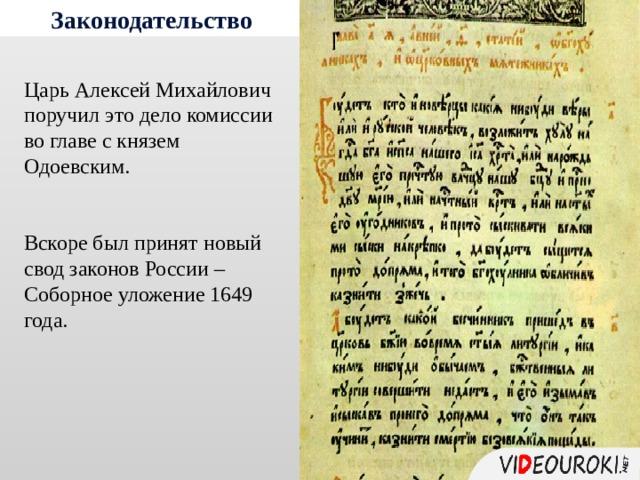 Законодательство Царь Алексей Михайлович поручил это дело комиссии во главе с князем Одоевским. Вскоре был принят новый свод законов России – Соборное уложение 1649 года.