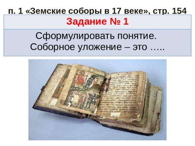 п. 1 «Земские соборы в 17 веке», стр. 154 Задание № 1 Сформулировать понятие. Соборное уложение – это …..