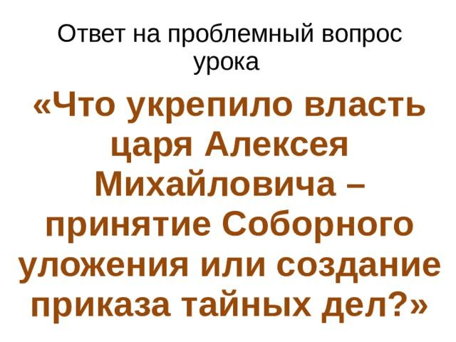 Ответ на проблемный вопрос урока «Что укрепило власть царя Алексея Михайловича – принятие Соборного уложения или создание приказа тайных дел?»