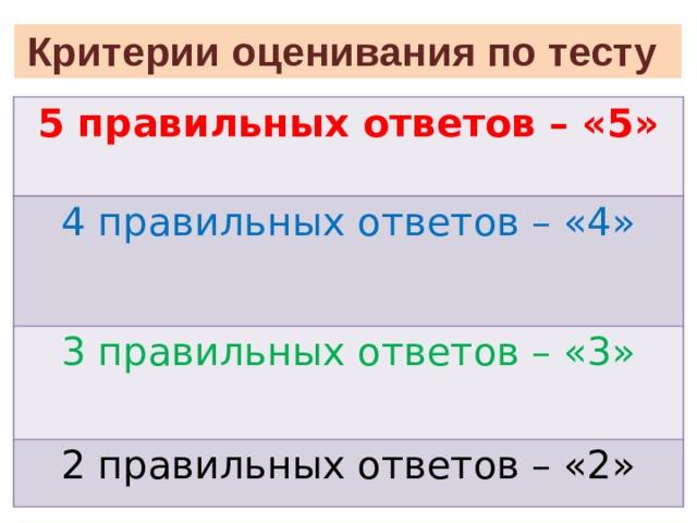 Критерии оценивания по тесту 5 правильных ответов – «5» 4 правильных ответов – «4» 3 правильных ответов – «3» 2 правильных ответов – «2»