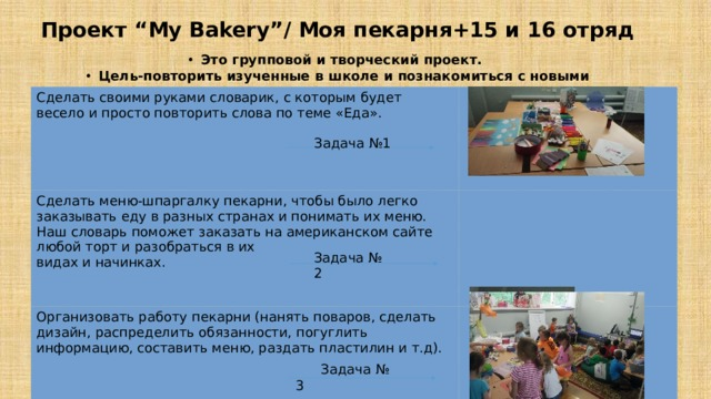 """Проект """"My Bakery""""/ Моя пекарня+15 и 16 отряд Это групповой и творческий проект. Цель-повторить изученные в школе и познакомиться с новыми словами. Сделать своими руками словарик, с которым будет весело и просто повторить слова по теме «Еда». Сделать меню-шпаргалку пекарни, чтобы было легко заказывать еду в разных странах и понимать их меню. Наш словарь поможет заказать на американском сайте любой торт и разобраться в их видах и начинках. Организовать работу пекарни (нанять поваров, сделать дизайн, распределить обязанности, погуглить информацию, составить меню, раздать пластилин и т.д).  Задача №1 Задача № 2  Задача № 3"""