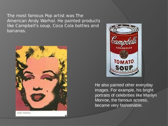 The most famous Pop artist was The American Andy Warhol. He painted products like Campbell's soup, Coca Cola bottles and bananas. He also painted other everyday images. For example, his bright portraits of celebrities like Marilyn Monroe, the famous actress, became very fashionable.