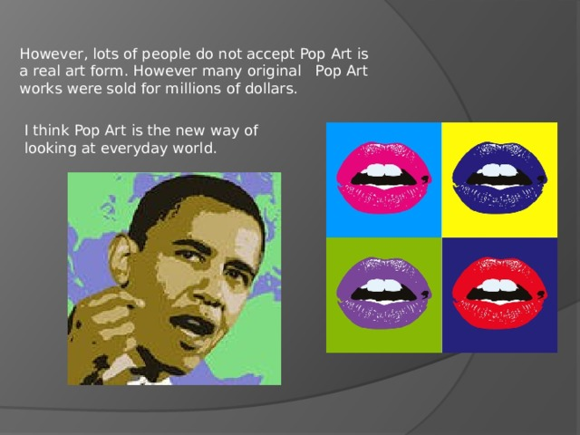 However, lots of people do not accept Pop Art is a real art form. However many original Pop Art works were sold for millions of dollars. I think Pop Art is the new way of looking at everyday world.