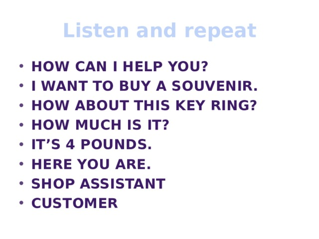 Listen and repeat How can I help you? I want to buy a souvenir. How about this key ring? How much is it? IT's 4 pounds. Here you are. Shop assistant customer