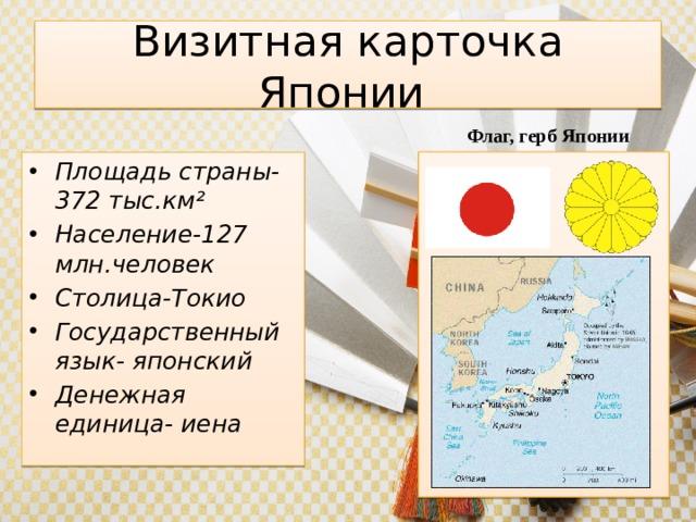 Визитная карточка Японии Флаг, герб Японии Площадь страны-372 тыс.км² Население-127 млн.человек Столица-Токио Государственный язык- японский Денежная единица- иена .