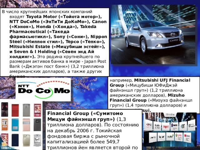 В число крупнейших японских компаний входят Toyota Motor («Тойота мотор»), NTT DoCoMo («ЭнТиТи ДоКоМо»), Canon («Кэнон»), Honda («Хонда»), Takeda Pharmaceutical («Такеда фармасьютикл»), Sony («Сони»), Nippon Steel («Ниппон стил»), Tepco («Тепко»), Mitsubishi Estate («Мицубиши эстейт»), и Seven & I Holding («Севен энд Ай холдинг»). Это родина крупнейшего по размерам активов банка в мире - Japan Post Bank («Джэпэн пост бэнк») (3,2 триллиона американских долларов), а  также других банков например, Mitsubishi UFJ Financial Group (« Мицубиши ЮФиДжэй файнэншл груп») (1,2 триллиона американских долларов), Mizuho Financial Group (« Мизухо файнэншл груп») (1,4 триллиона долларов) и Sumitomo Mitsui . Financial Group (« Сумитомо Мицуи файнэншл груп») (1,3 триллиона долларов). По состоянию на декабрь 2006 г. Токийская фондовая биржа с рыночной капитализацией более 549,7 триллионов йен является второй по величине в мире